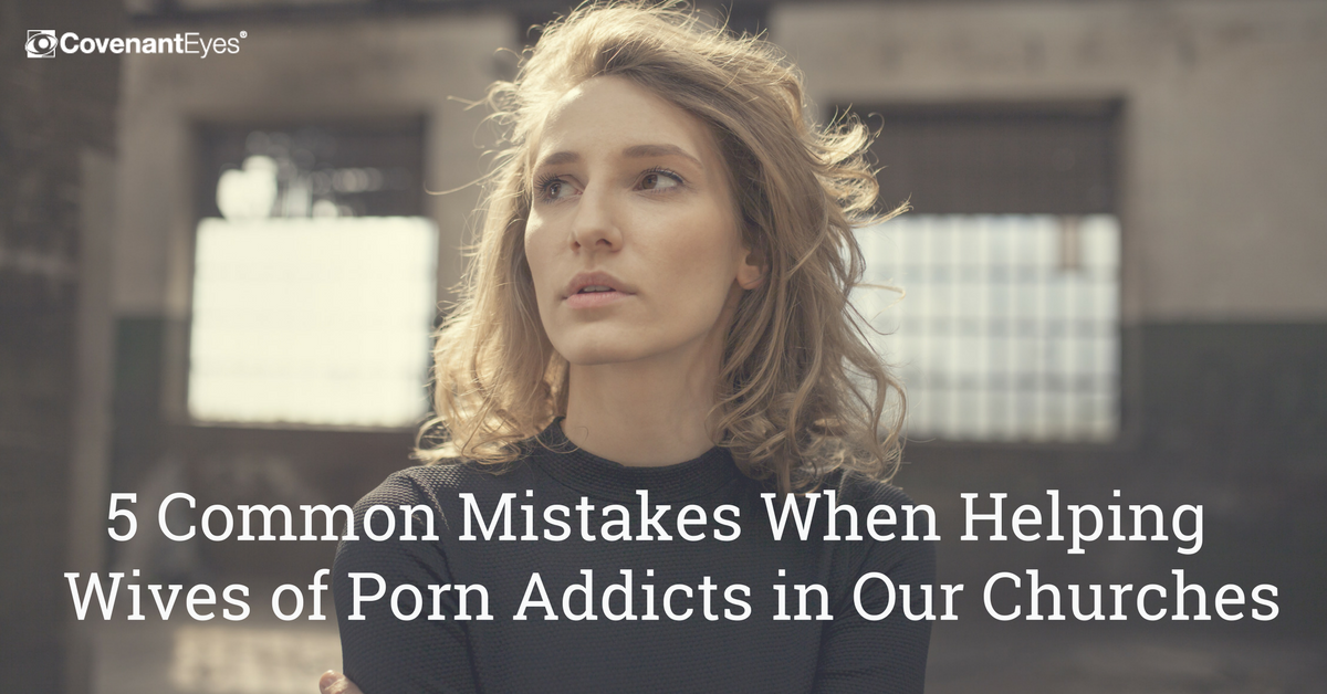 5 Common Mistakes When Helping Wives of Porn Addicts in Our Churches