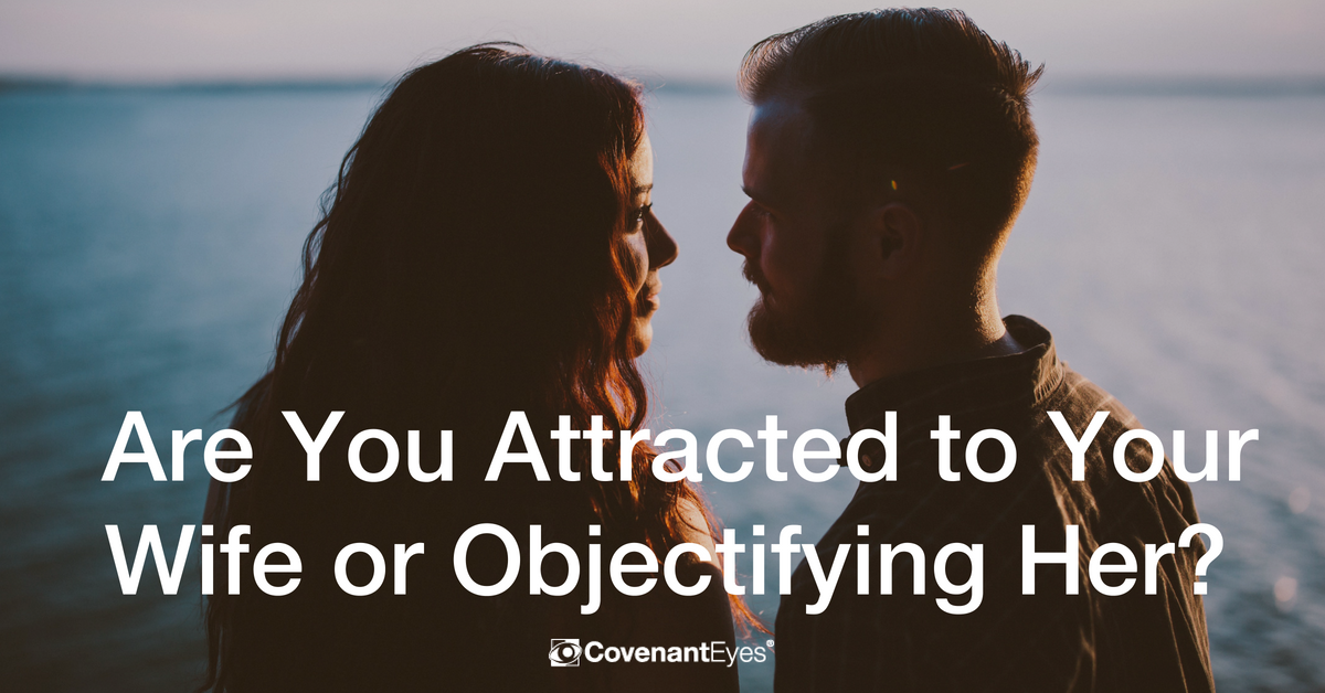Are You Attracted to Your Wife or Objectifying Her?